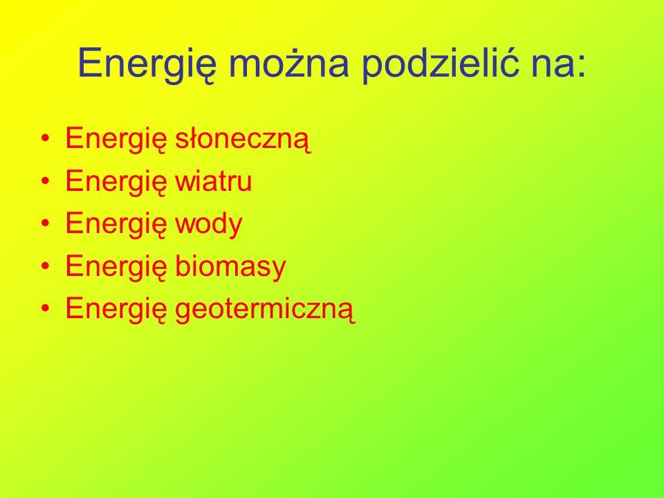 Energię można podzielić na: Energię słoneczną Energię wiatru Energię wody Energię biomasy Energię geotermiczną