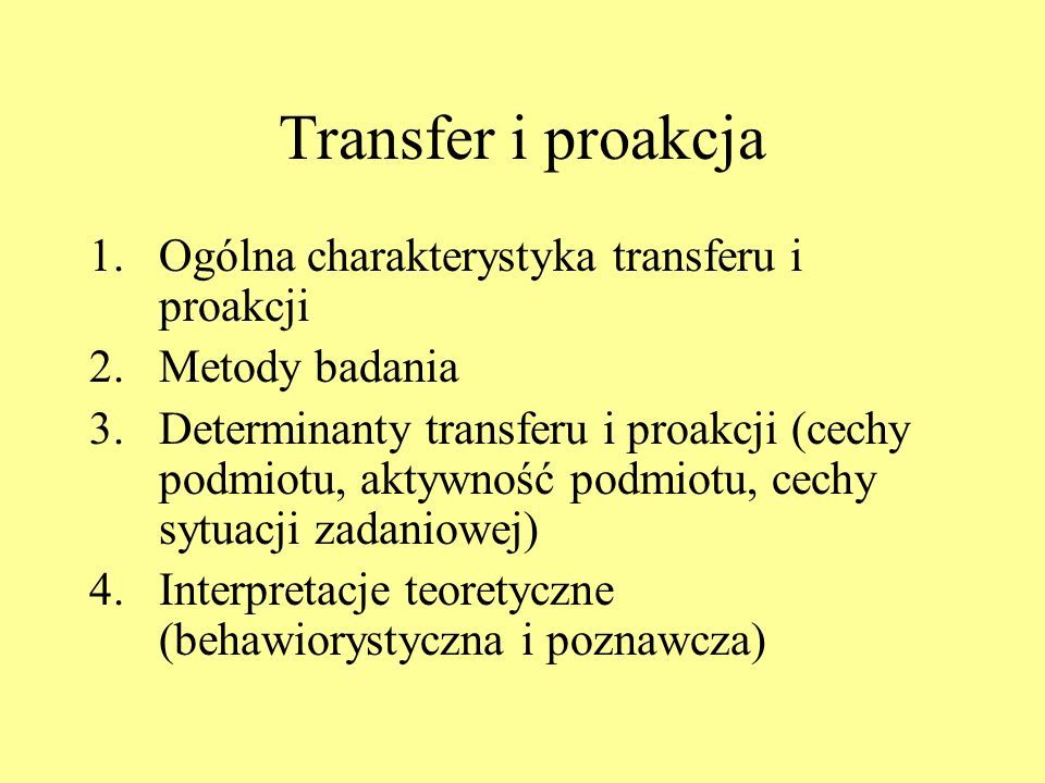 Interpretacje transferu i proakcji Behawiorystyczna (asocjacjonistyczna): transfer zachodzi za pośrednictwem identycznych komponentów; hamowanie proaktywne z powodu rywalizacji reakcji Poznawcze: psychologia postaci uświadomienie podobieństwa zasad (wgląd); nowsze rola procesu nadawania znaczenia, kodowania, schematów poznawczych czy czynnościowych; proakcja utrudnienie w wydobywaniu informacji