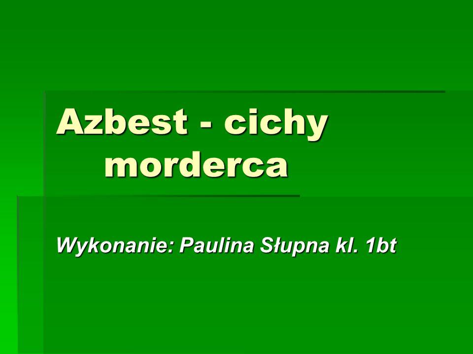 Azbest - cichy morderca Wykonanie: Paulina Słupna kl. 1bt
