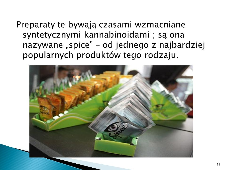 Preparaty te bywają czasami wzmacniane syntetycznymi kannabinoidami ; są ona nazywane spice – od jednego z najbardziej popularnych produktów tego rodzaju.