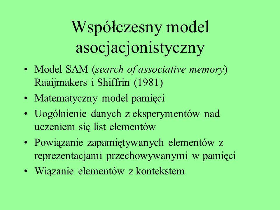 Współczesny model asocjacjonistyczny Model SAM (search of associative memory) Raaijmakers i Shiffrin (1981) Matematyczny model pamięci Uogólnienie danych z eksperymentów nad uczeniem się list elementów Powiązanie zapamiętywanych elementów z reprezentacjami przechowywanymi w pamięci Wiązanie elementów z kontekstem