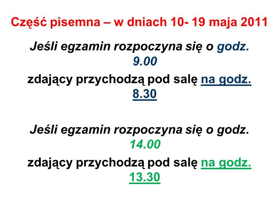 Część pisemna – w dniach 10- 19 maja 2011 Jeśli egzamin rozpoczyna się o godz. 9.00 zdający przychodzą pod salę na godz. 8.30 Jeśli egzamin rozpoczyna