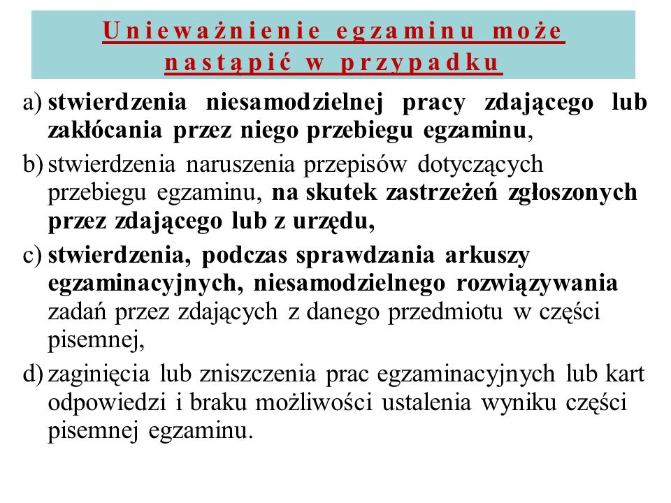 Unieważnienie egzaminu może nastąpić w przypadku a)stwierdzenia niesamodzielnej pracy zdającego lub zakłócania przez niego przebiegu egzaminu, b)stwie