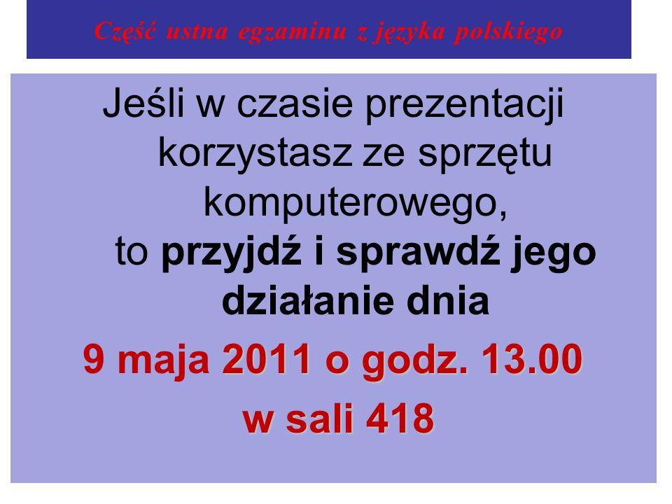 Część ustna egzaminu z języka polskiego Jeśli w czasie prezentacji korzystasz ze sprzętu komputerowego, to przyjdź i sprawdź jego działanie dnia 2011