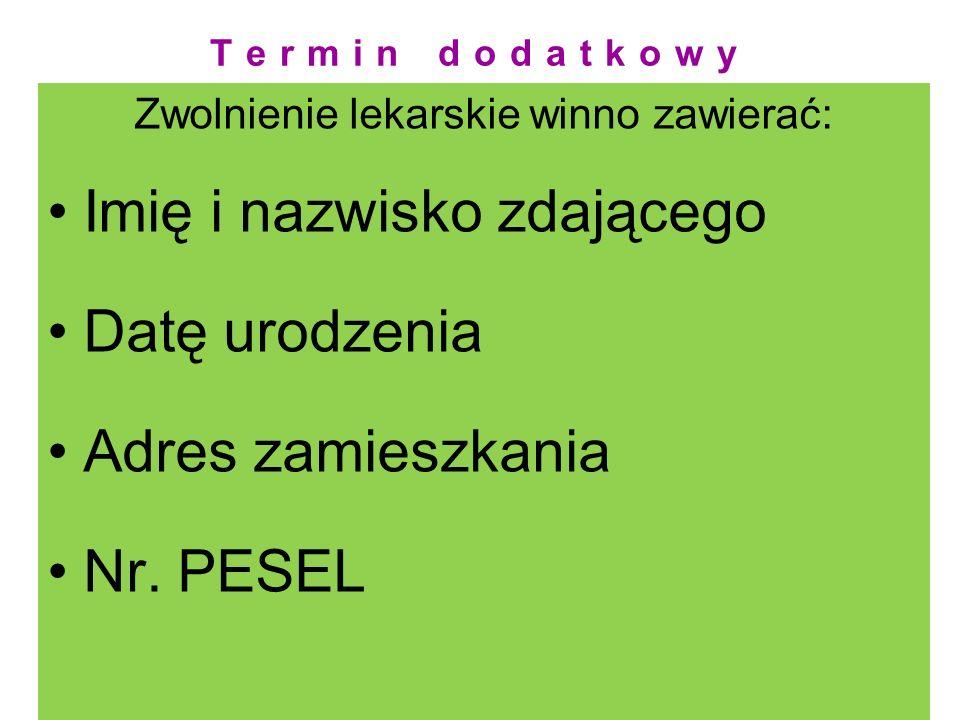 Termin dodatkowy Zwolnienie lekarskie winno zawierać: Imię i nazwisko zdającego Datę urodzenia Adres zamieszkania Nr. PESEL