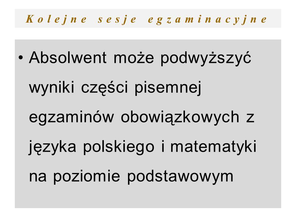 Kolejne sesje egzaminacyjne Absolwent może podwyższyć wyniki części pisemnej egzaminów obowiązkowych z języka polskiego i matematyki na poziomie podst