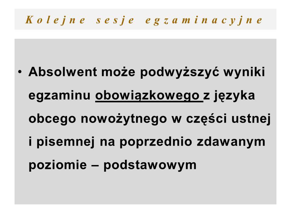 Kolejne sesje egzaminacyjne Absolwent może podwyższyć wyniki egzaminu obowiązkowego z języka obcego nowożytnego w części ustnej i pisemnej na poprzedn
