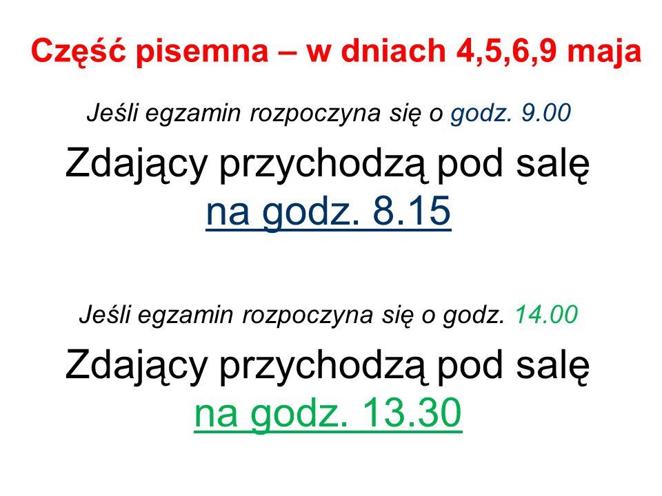 Część pisemna – w dniach 4,5,6,9 maja Jeśli egzamin rozpoczyna się o godz. 9.00 Zdający przychodzą pod salę na godz. 8.15 Jeśli egzamin rozpoczyna się
