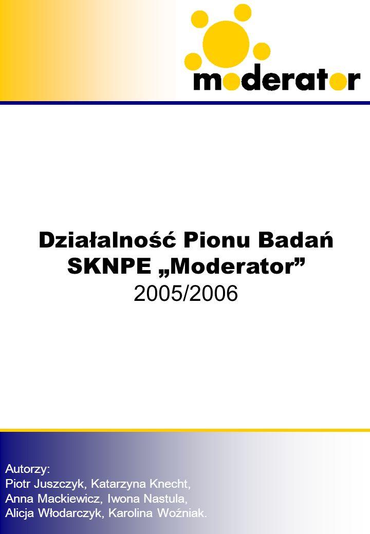Działalność Pionu Badań SKNPE Moderator 2005/2006 Autorzy: Piotr Juszczyk, Katarzyna Knecht, Anna Mackiewicz, Iwona Nastula, Alicja Włodarczyk, Karolina Woźniak.
