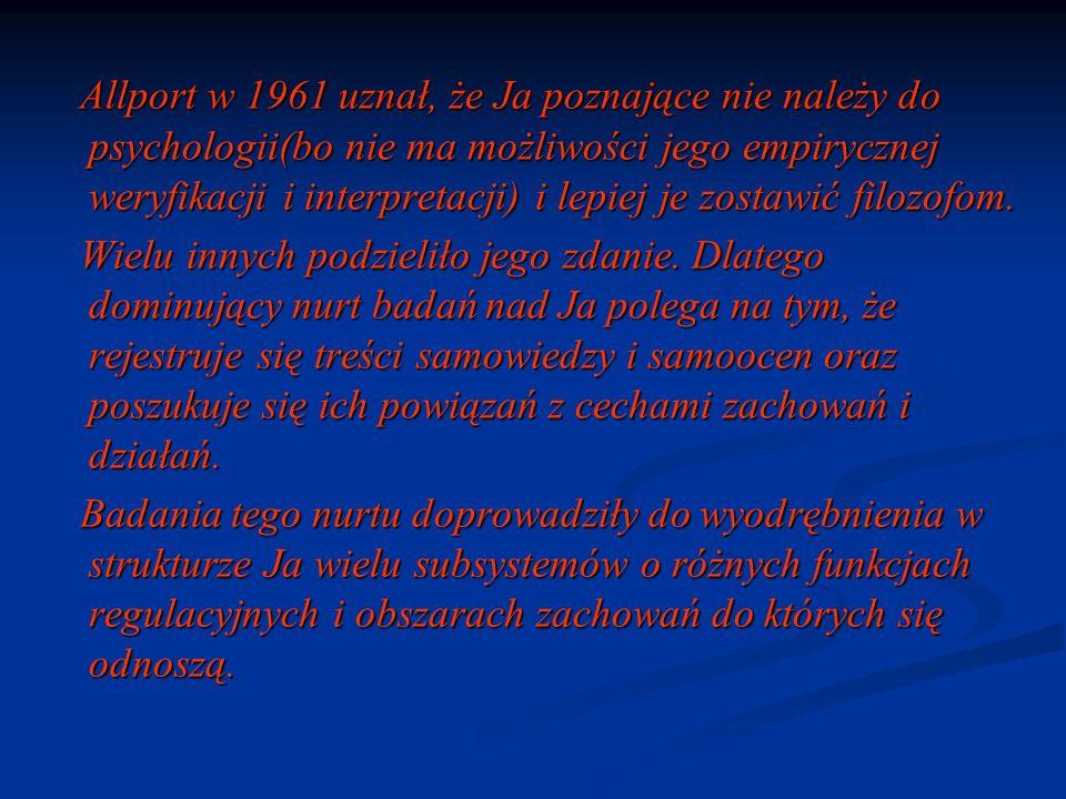 Allport w 1961 uznał, że Ja poznające nie należy do psychologii(bo nie ma możliwości jego empirycznej weryfikacji i interpretacji) i lepiej je zostawi