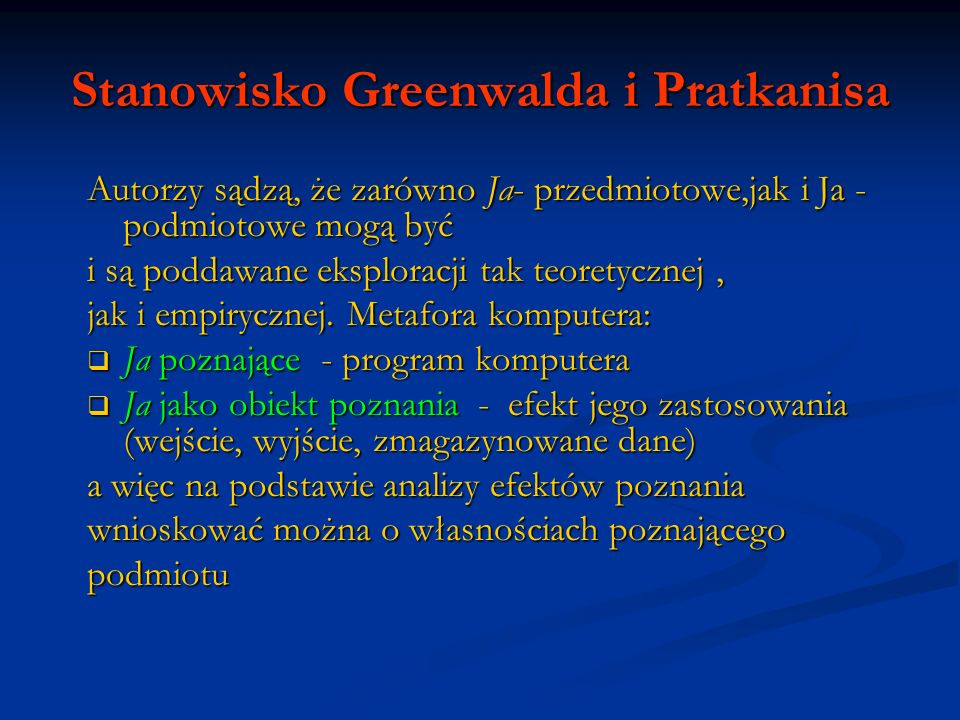 Stanowisko Greenwalda i Pratkanisa Autorzy sądzą, że zarówno Ja- przedmiotowe,jak i Ja - podmiotowe mogą być i są poddawane eksploracji tak teoretyczn