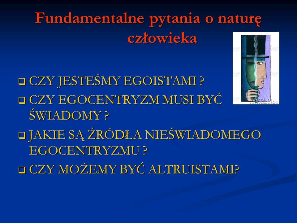 Fundamentalne pytania o naturę człowieka CZY JESTEŚMY EGOISTAMI ? CZY JESTEŚMY EGOISTAMI ? CZY EGOCENTRYZM MUSI BYĆ ŚWIADOMY ? CZY EGOCENTRYZM MUSI BY