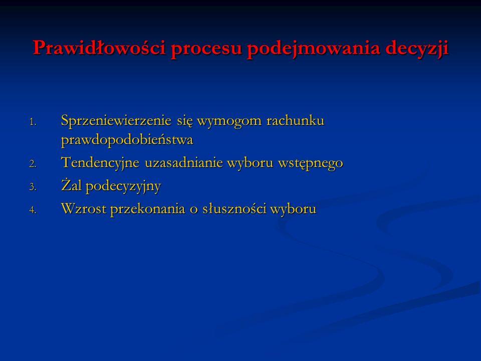 Prawidłowości procesu podejmowania decyzji 1. Sprzeniewierzenie się wymogom rachunku prawdopodobieństwa 2. Tendencyjne uzasadnianie wyboru wstępnego 3