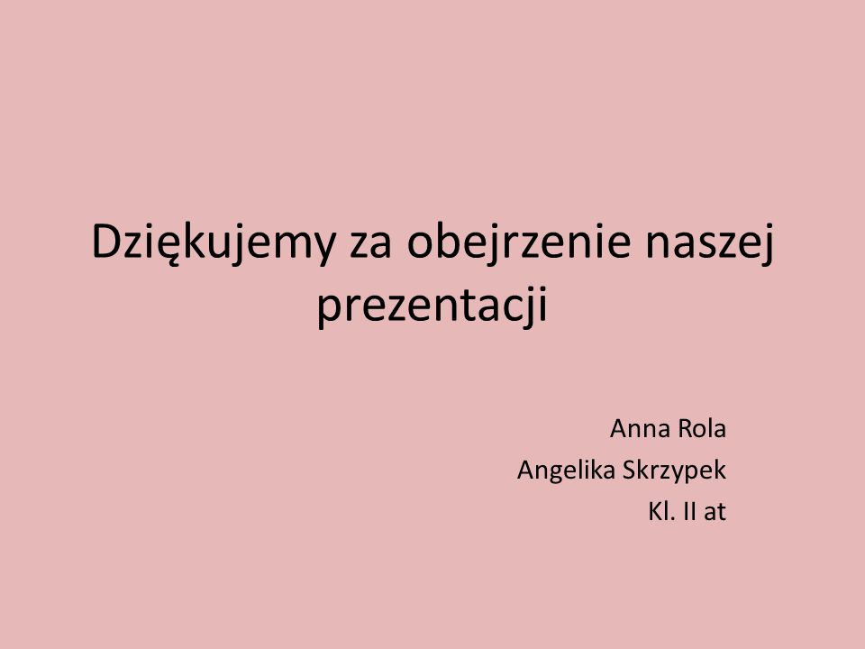 Dziękujemy za obejrzenie naszej prezentacji Anna Rola Angelika Skrzypek Kl. II at