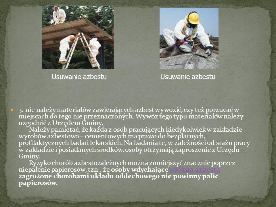 3. nie należy materiałów zawierających azbest wywozić, czy też porzucać w miejscach do tego nie przeznaczonych. Wywóz tego typu materiałów należy uzgo