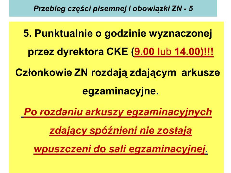 Przebieg części pisemnej i obowiązki ZN - 5 5. Punktualnie o godzinie wyznaczonej przez dyrektora CKE (9.00 lub 14.00)!!! Członkowie ZN rozdają zdając