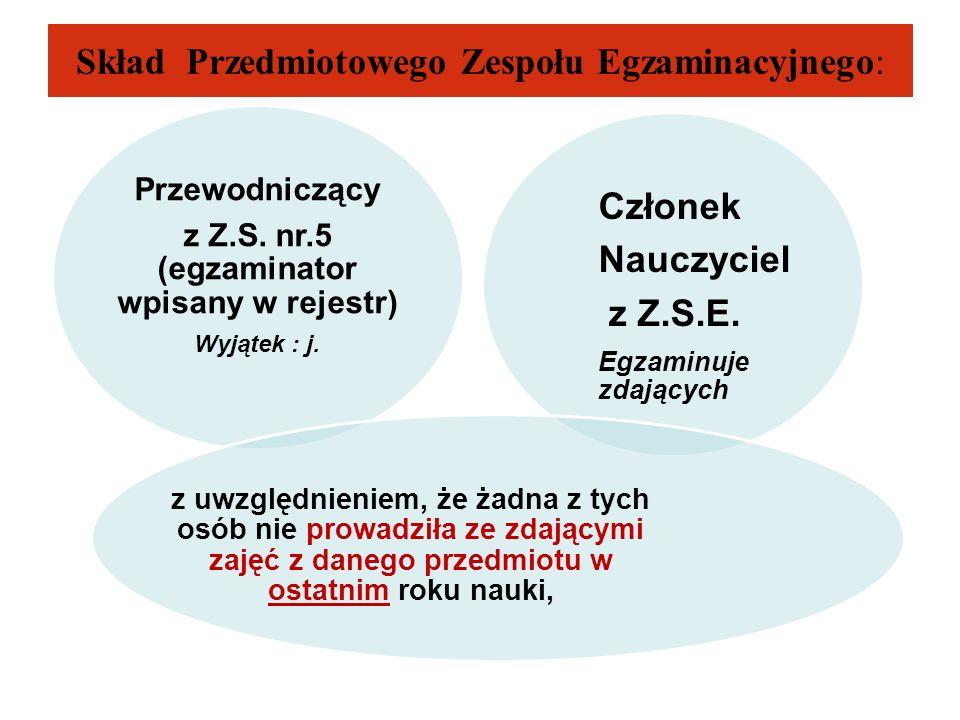 Skład Przedmiotowego Zespołu Egzaminacyjnego: Przewodniczący z Z.S. nr.5 (egzaminator wpisany w rejestr) Wyjątek : j. Członek Nauczyciel z Z.S.E. Egza