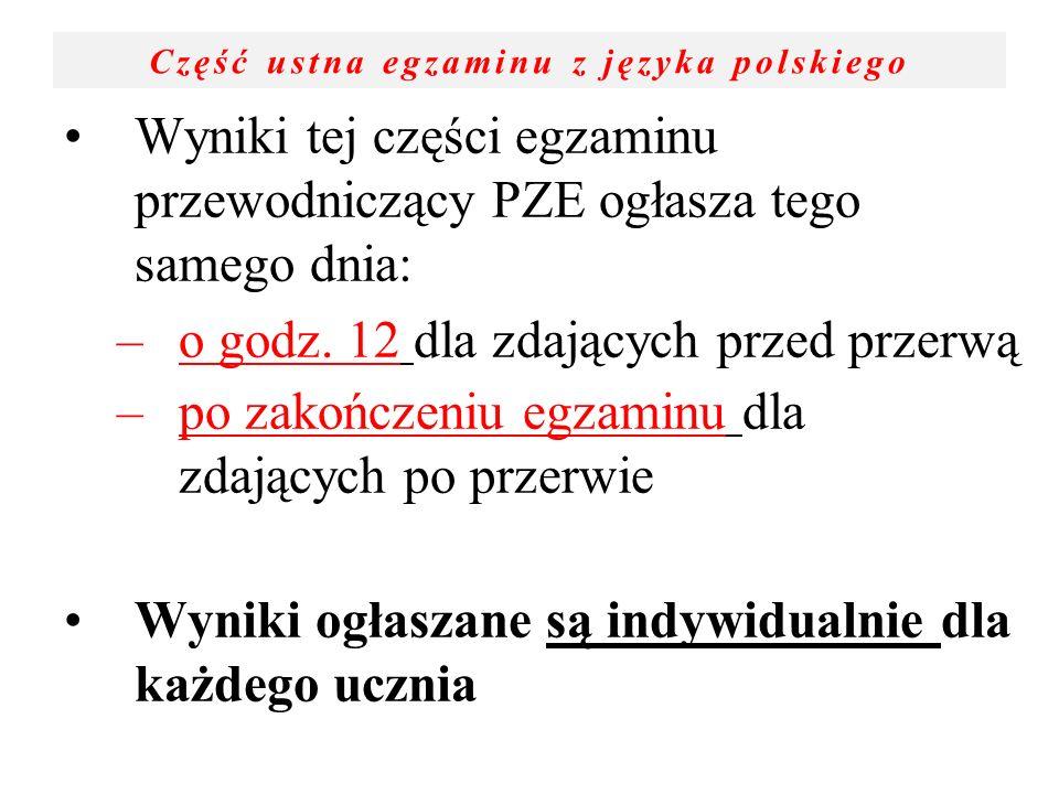 Część ustna egzaminu z języka polskiego Wyniki tej części egzaminu przewodniczący PZE ogłasza tego samego dnia: –o godz. 12 dla zdających przed przerw