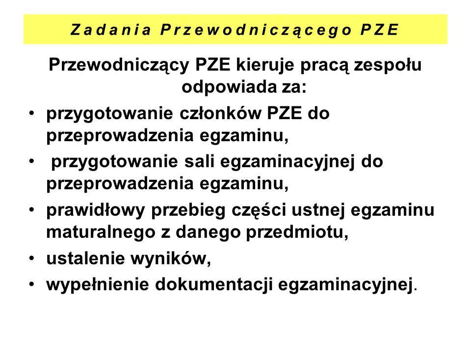 Zadania Przewodniczącego PZE Przewodniczący PZE kieruje pracą zespołu odpowiada za: przygotowanie członków PZE do przeprowadzenia egzaminu, przygotowa