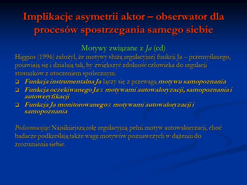 Implikacje asymetrii aktor – obserwator dla procesów spostrzegania samego siebie Motywy związane z Ja (cd) Higgins (1996) założył, że motywy służą reg