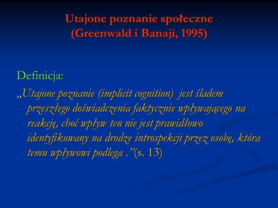 Utajone poznanie społeczne (Greenwald i Banaji, 1995) Utajone postawy Przy definiowaniu postaw zazwyczaj pomijana była kwestia ich świadomości, np.: Przy definiowaniu postaw zazwyczaj pomijana była kwestia ich świadomości, np.: Postawa to afekt przychylny lub przeciwny jakiemuś obiektowi psychologicznemu (Thurstone); Postawa to afekt przychylny lub przeciwny jakiemuś obiektowi psychologicznemu (Thurstone); Postawa jest umysłowym i neuronalnym stanem gotowości, zorganizowanym przez doświadczenie i wywierającym ukierunkowujący lub dynamizujący wpływ na reakcje jednostki w stosunku do wszystkich obiektów i sytuacji z nią powiązanych (Allport) Postawa jest umysłowym i neuronalnym stanem gotowości, zorganizowanym przez doświadczenie i wywierającym ukierunkowujący lub dynamizujący wpływ na reakcje jednostki w stosunku do wszystkich obiektów i sytuacji z nią powiązanych (Allport) Postawy są trwałymi systemami pozytywnych lub negatywnych ocen, emocjonalnych odczuć i tendencji do zachowania się za lub przeciw obiektom społecznym (Krech, Crutchfield i Ballachey).