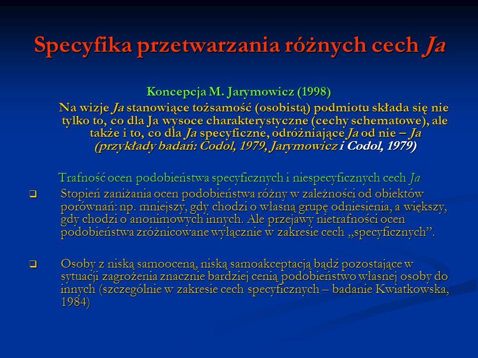 Specyfika przetwarzania różnych cech Ja Koncepcja M. Jarymowicz (1998) Na wizje Ja stanowiące tożsamość (osobistą) podmiotu składa się nie tylko to, c