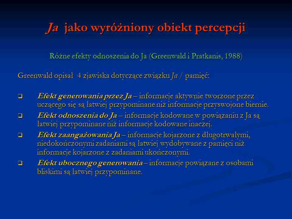 Ja jako wyróżniony obiekt percepcji Różne efekty odnoszenia do Ja (Greenwald i Pratkanis, 1988) Greenwald opisał 4 zjawiska dotyczące związku Ja / pam