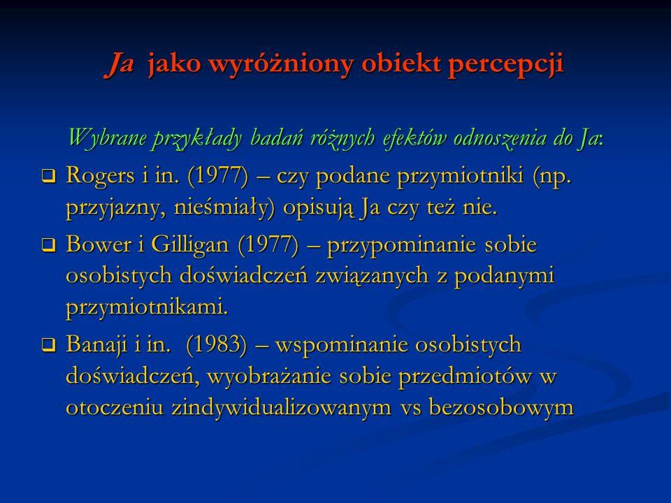 Ja jako wyróżniony obiekt percepcji Wybrane przykłady badań różnych efektów odnoszenia do Ja: Rogers i in. (1977) – czy podane przymiotniki (np. przyj