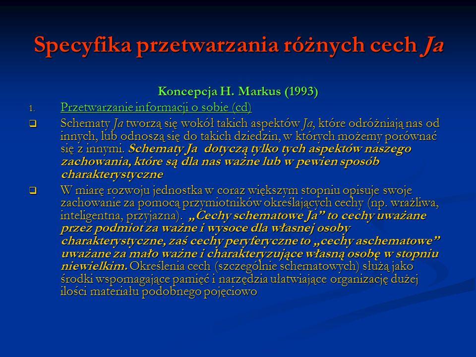 Specyfika przetwarzania różnych cech Ja Koncepcja H. Markus (1993) 1. Przetwarzanie informacji o sobie (cd) Schematy Ja tworzą się wokół takich aspekt