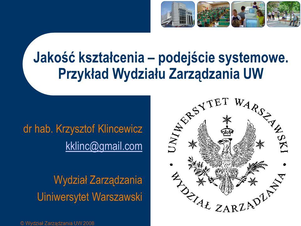 © Wydział Zarządzania UW 2008 www.wz.uw.edu.pl Jakość kształcenia – podejście systemowe Znaczenie jakości kształcenia dla WZ UW Systemowe postrzeganie jakości Organizacja studiów Prowadzenie zajęć Ocena pracy wykładowców Infrastruktura i otoczenie Podsumowanie
