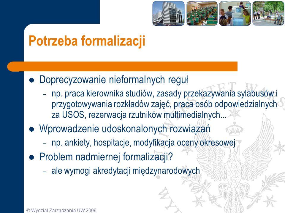 © Wydział Zarządzania UW 2008 Potrzeba formalizacji Doprecyzowanie nieformalnych reguł – np. praca kierownika studiów, zasady przekazywania sylabusów