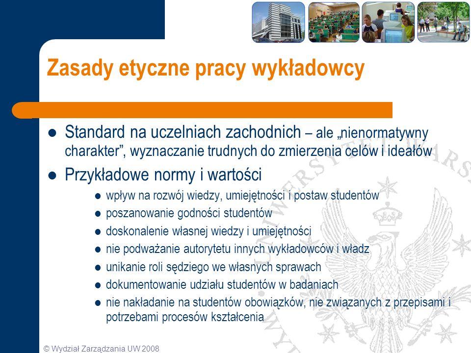 © Wydział Zarządzania UW 2008 Zasady etyczne pracy wykładowcy Standard na uczelniach zachodnich – ale nienormatywny charakter, wyznaczanie trudnych do