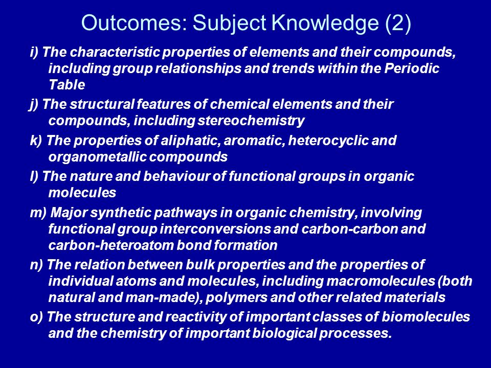 Outcomes: Subject Knowledge (2) i) The characteristic properties of elements and their compounds, including group relationships and trends within the