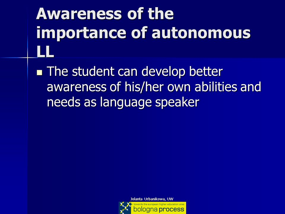 Jolanta Urbanikowa, UW Awareness of the importance of autonomous LL The student can develop better awareness of his/her own abilities and needs as lan