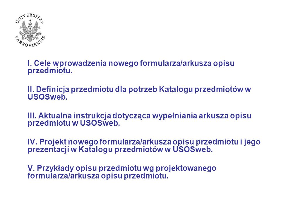 I. Cele wprowadzenia nowego formularza/arkusza opisu przedmiotu. II. Definicja przedmiotu dla potrzeb Katalogu przedmiotów w USOSweb. III. Aktualna in