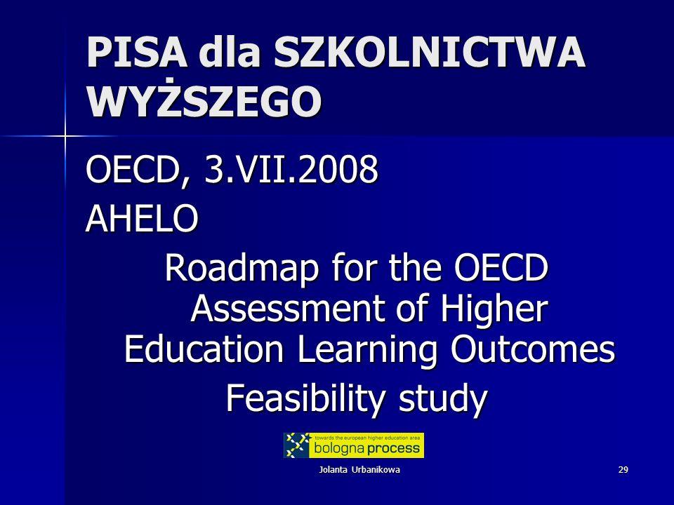 Jolanta Urbanikowa29 PISA dla SZKOLNICTWA WYŻSZEGO OECD, 3.VII.2008 AHELO Roadmap for the OECD Assessment of Higher Education Learning Outcomes Feasib
