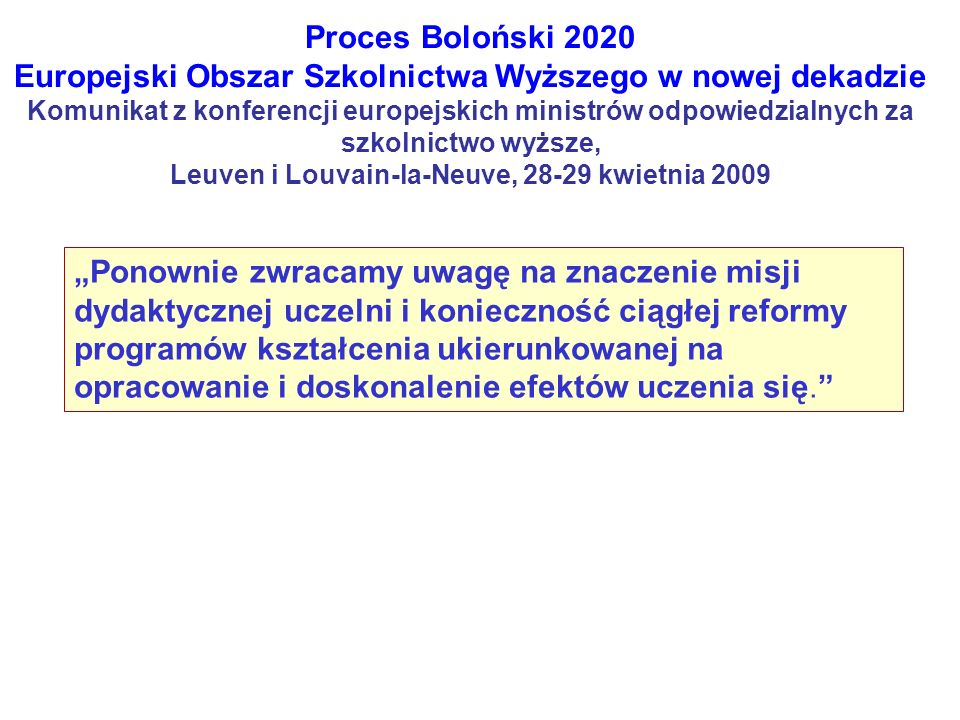 Proces Boloński 2020 Europejski Obszar Szkolnictwa Wyższego w nowej dekadzie Komunikat z konferencji europejskich ministrów odpowiedzialnych za szkolnictwo wyższe, Leuven i Louvain-la-Neuve, 28-29 kwietnia 2009 Ponownie zwracamy uwagę na znaczenie misji dydaktycznej uczelni i konieczność ciągłej reformy programów kształcenia ukierunkowanej na opracowanie i doskonalenie efektów uczenia się.