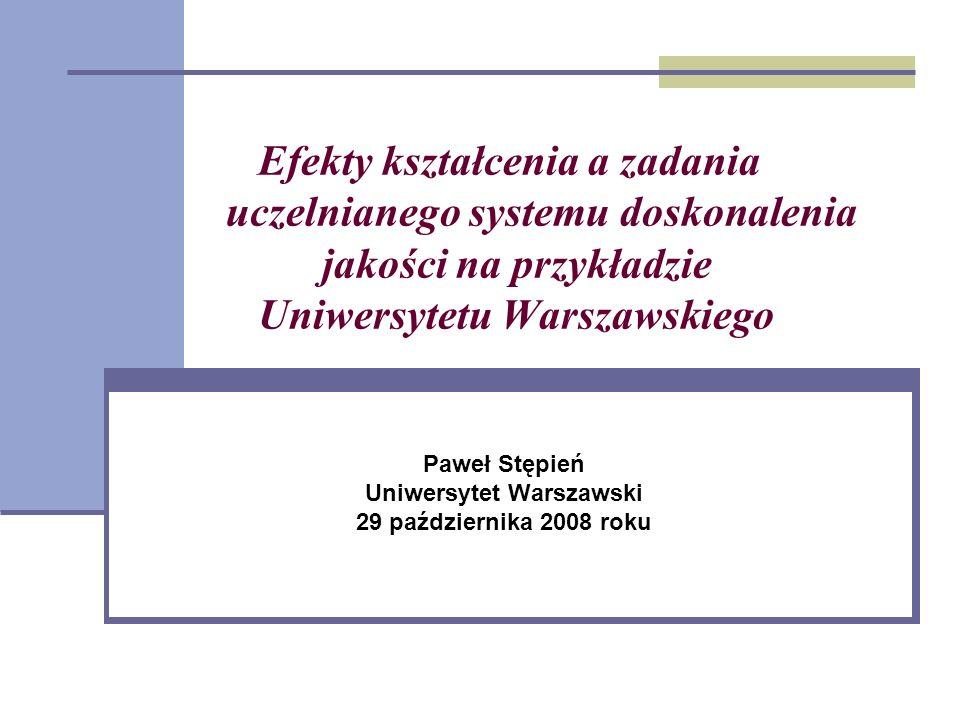 Efekty kształcenia a zadania uczelnianego systemu doskonalenia jakości na przykładzie Uniwersytetu Warszawskiego Paweł Stępień Uniwersytet Warszawski 29 października 2008 roku