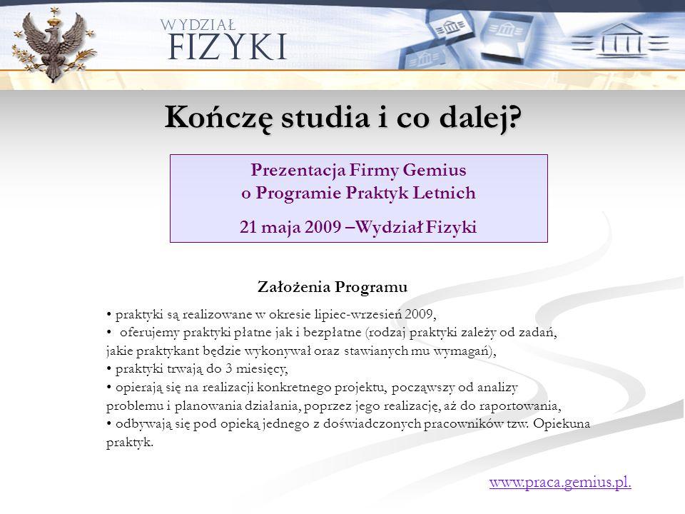 Kończę studia i co dalej? Prezentacja Firmy Gemius o Programie Praktyk Letnich 21 maja 2009 –Wydział Fizyki praktyki są realizowane w okresie lipiec-w