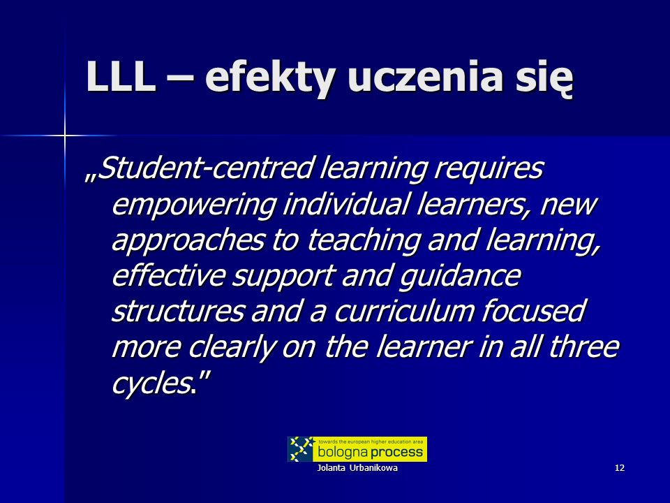 Jolanta Urbanikowa12 LLL – efekty uczenia się Student-centred learning requires empowering individual learners, new approaches to teaching and learning, effective support and guidance structures and a curriculum focused more clearly on the learner in all three cycles.Student-centred learning requires empowering individual learners, new approaches to teaching and learning, effective support and guidance structures and a curriculum focused more clearly on the learner in all three cycles.