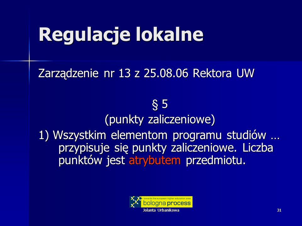 Jolanta Urbanikowa31 Regulacje lokalne Zarządzenie nr 13 z 25.08.06 Rektora UW § 5 (punkty zaliczeniowe) 1) Wszystkim elementom programu studiów … przypisuje się punkty zaliczeniowe.