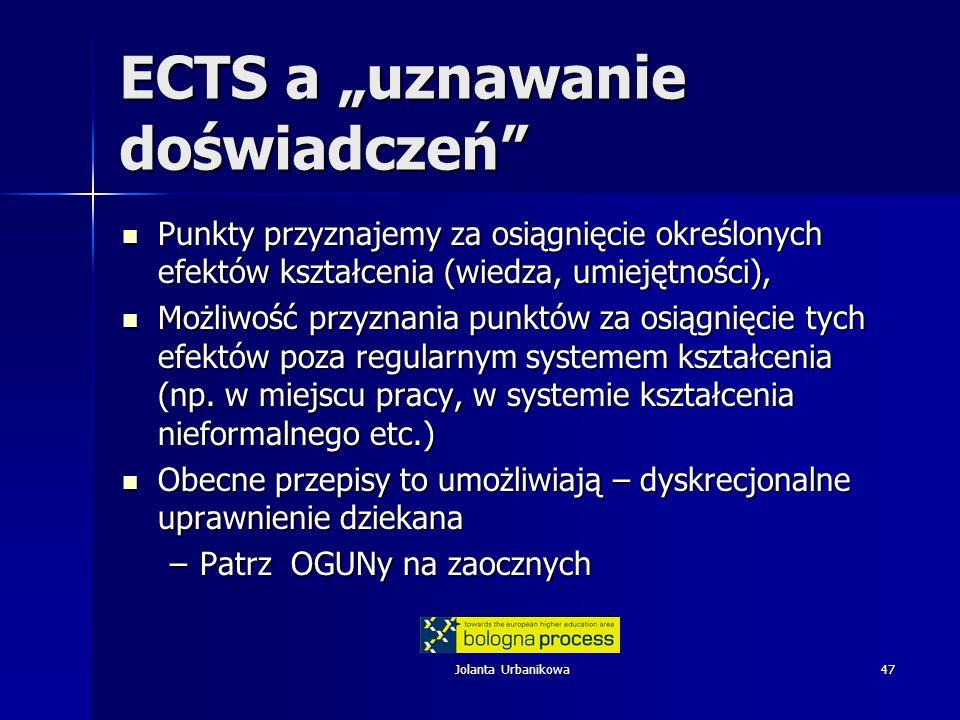 Jolanta Urbanikowa47 ECTS a uznawanie doświadczeń Punkty przyznajemy za osiągnięcie określonych efektów kształcenia (wiedza, umiejętności), Punkty przyznajemy za osiągnięcie określonych efektów kształcenia (wiedza, umiejętności), Możliwość przyznania punktów za osiągnięcie tych efektów poza regularnym systemem kształcenia (np.