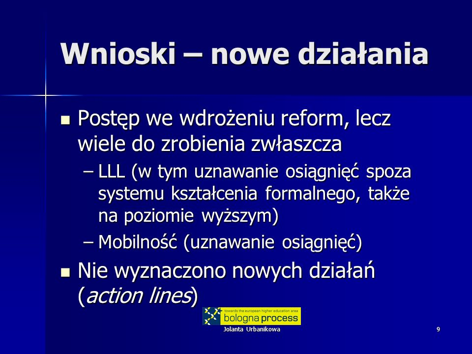 9 Wnioski – nowe działania Postęp we wdrożeniu reform, lecz wiele do zrobienia zwłaszcza Postęp we wdrożeniu reform, lecz wiele do zrobienia zwłaszcza –LLL (w tym uznawanie osiągnięć spoza systemu kształcenia formalnego, także na poziomie wyższym) –Mobilność (uznawanie osiągnięć) Nie wyznaczono nowych działań (action lines) Nie wyznaczono nowych działań (action lines)