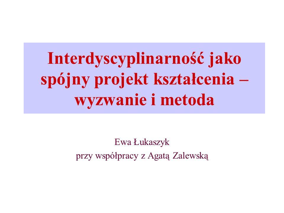 Interdyscyplinarność jako spójny projekt kształcenia – wyzwanie i metoda Ewa Łukaszyk przy współpracy z Agatą Zalewską