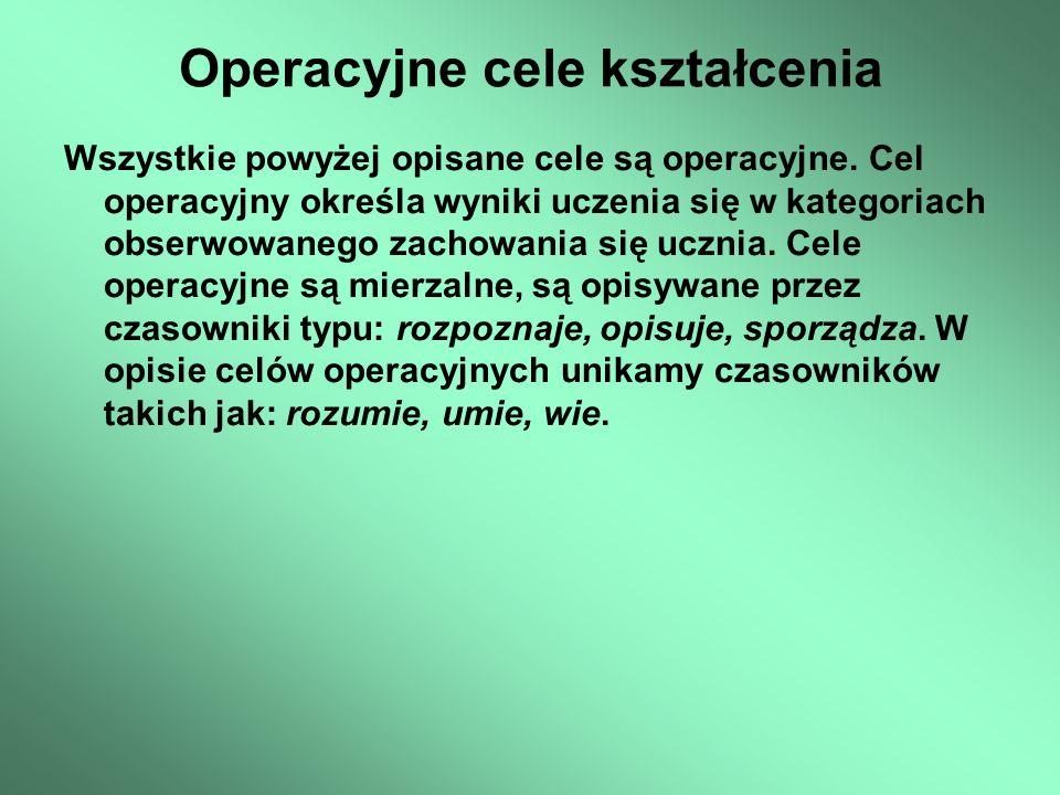 Operacyjne cele kształcenia Wszystkie powyżej opisane cele są operacyjne. Cel operacyjny określa wyniki uczenia się w kategoriach obserwowanego zachow