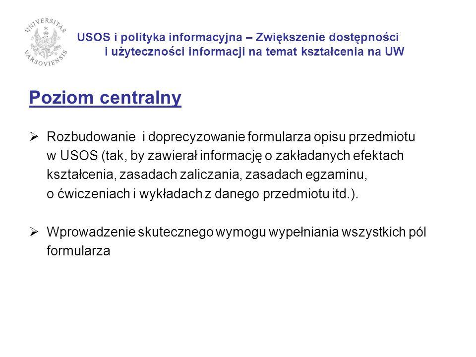 USOS i polityka informacyjna – Zwiększenie dostępności i użyteczności informacji na temat kształcenia na UW Poziom jednostek Wprowadzenie skutecznego wymogu terminowego wpisywania kompletnych informacji do formularzy opisu przedmiotów.