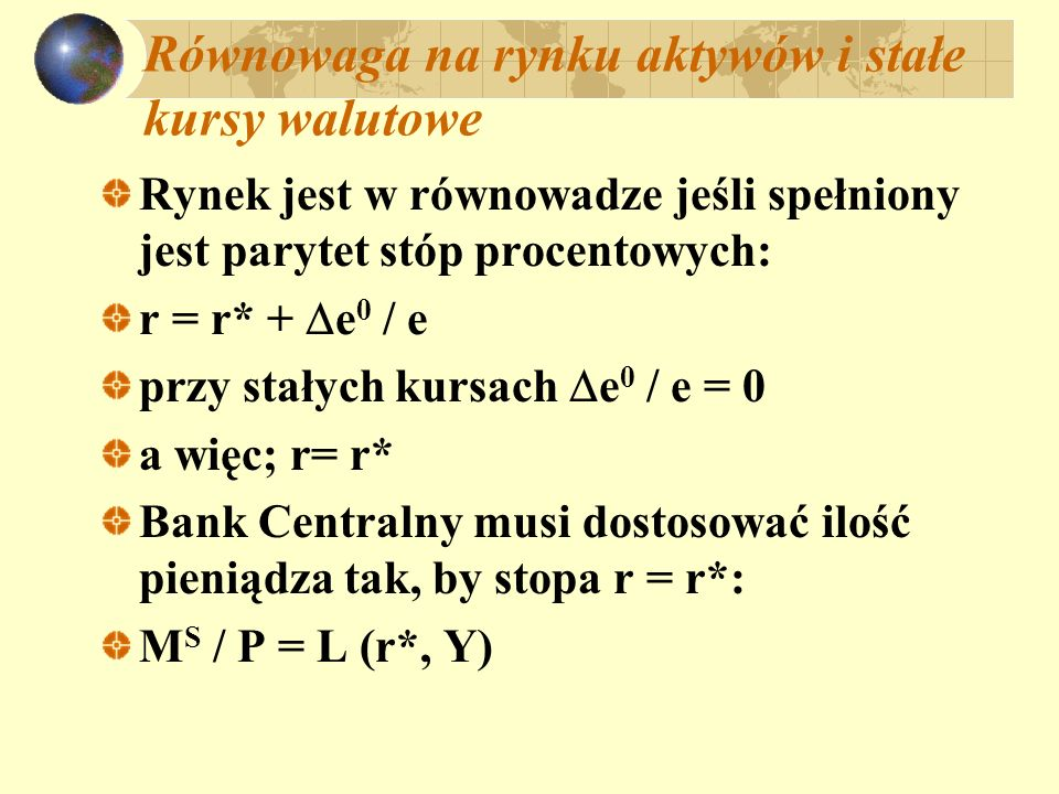 Równowaga na rynku aktywów i stałe kursy walutowe Rynek jest w równowadze jeśli spełniony jest parytet stóp procentowych: r = r* + e 0 / e przy stałyc