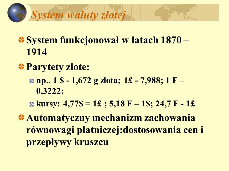 System waluty złotej System funkcjonował w latach 1870 – 1914 Parytety złote: np.. 1 $ - 1,672 g złota; 1£ - 7,988; 1 F – 0,3222: kursy: 4,77$ = 1£ ;