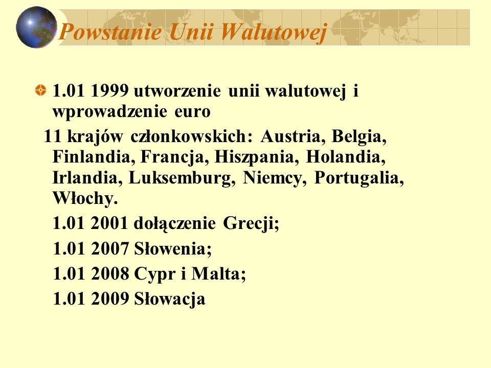 Powstanie Unii Walutowej 1.01 1999 utworzenie unii walutowej i wprowadzenie euro 11 krajów członkowskich: Austria, Belgia, Finlandia, Francja, Hiszpan