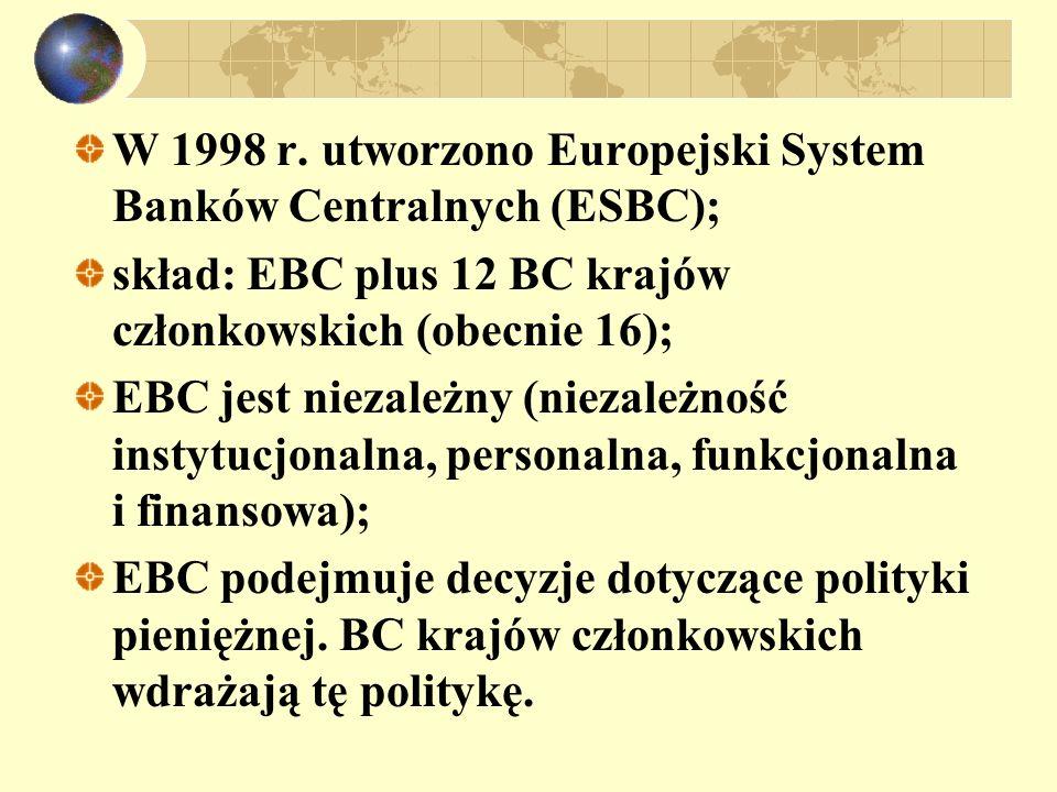 W 1998 r. utworzono Europejski System Banków Centralnych (ESBC); skład: EBC plus 12 BC krajów członkowskich (obecnie 16); EBC jest niezależny (niezale